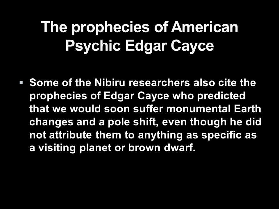 The prophecies of American Psychic Edgar Cayce  Some of the Nibiru researchers also cite the prophecies of Edgar Cayce who predicted that we would soon suffer monumental Earth changes and a pole shift, even though he did not attribute them to anything as specific as a visiting planet or brown dwarf.