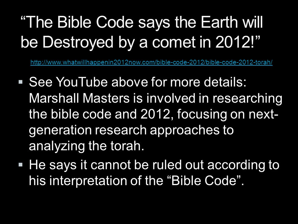 http://www.whatwillhappenin2012now.com/bible-code-2012/bible-code-2012-torah/ The Bible Code says the Earth will be Destroyed by a comet in 2012!  See YouTube above for more details: Marshall Masters is involved in researching the bible code and 2012, focusing on next- generation research approaches to analyzing the torah.