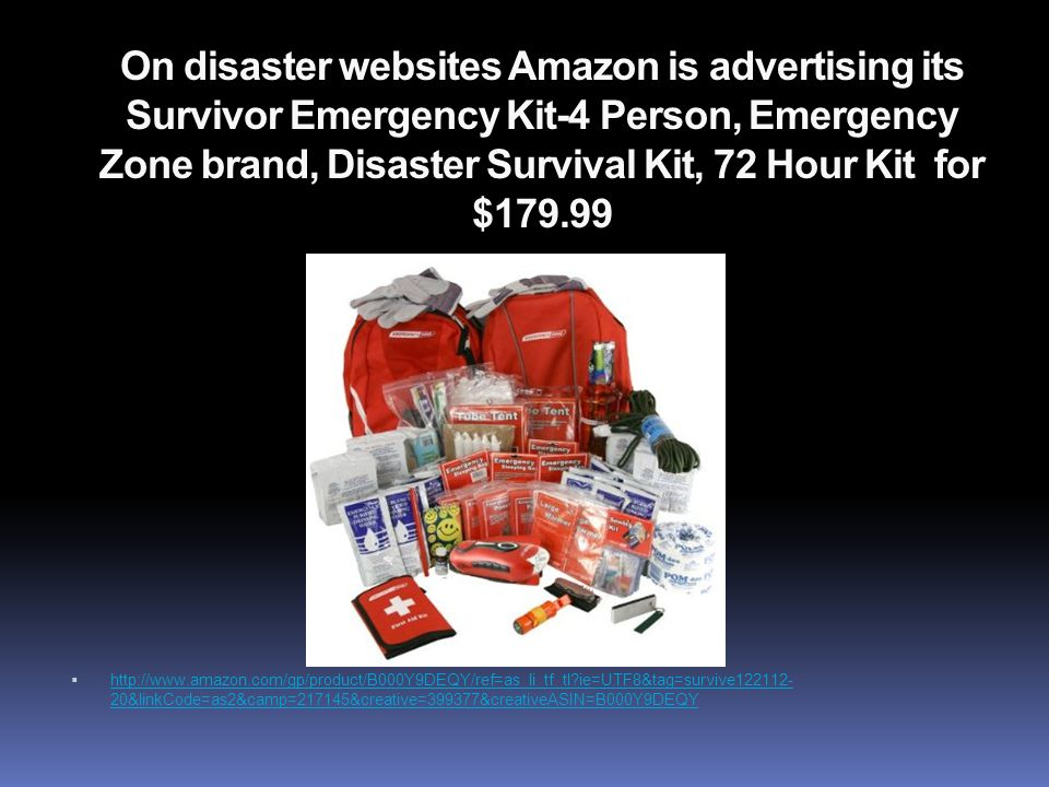 On disaster websites Amazon is advertising its Survivor Emergency Kit-4 Person, Emergency Zone brand, Disaster Survival Kit, 72 Hour Kit for $179.99  http://www.amazon.com/gp/product/B000Y9DEQY/ref=as_li_tf_tl?ie=UTF8&tag=survive122112- 20&linkCode=as2&camp=217145&creative=399377&creativeASIN=B000Y9DEQY http://www.amazon.com/gp/product/B000Y9DEQY/ref=as_li_tf_tl?ie=UTF8&tag=survive122112- 20&linkCode=as2&camp=217145&creative=399377&creativeASIN=B000Y9DEQY
