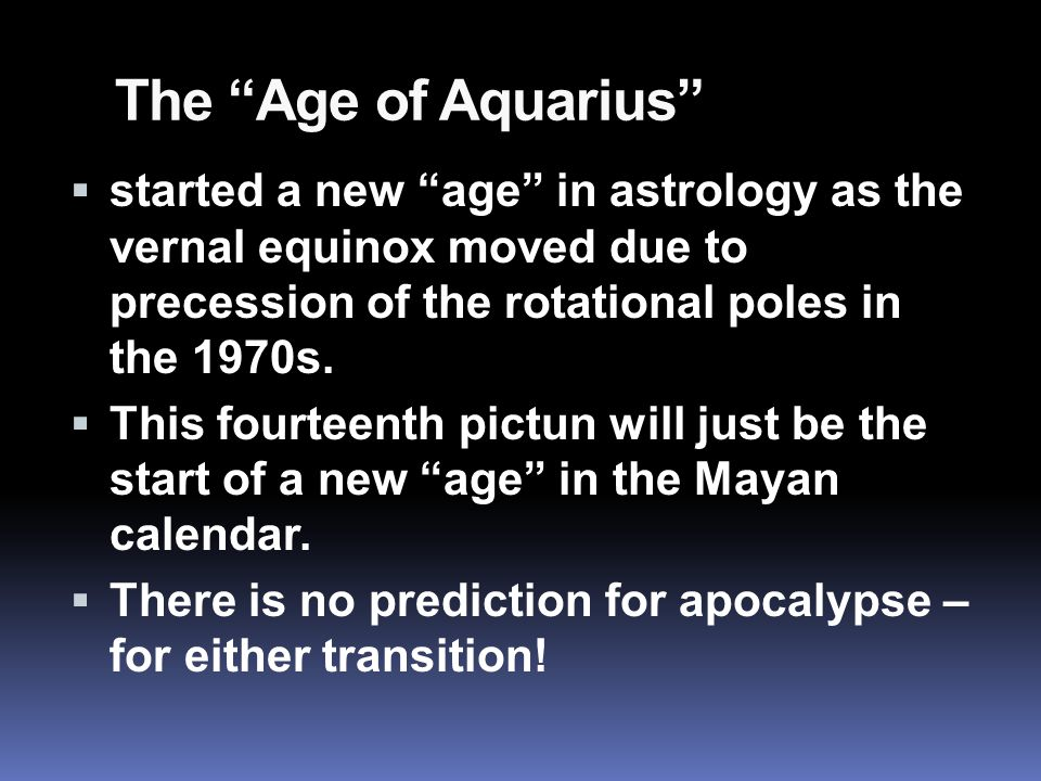 The Age of Aquarius  started a new age in astrology as the vernal equinox moved due to precession of the rotational poles in the 1970s.