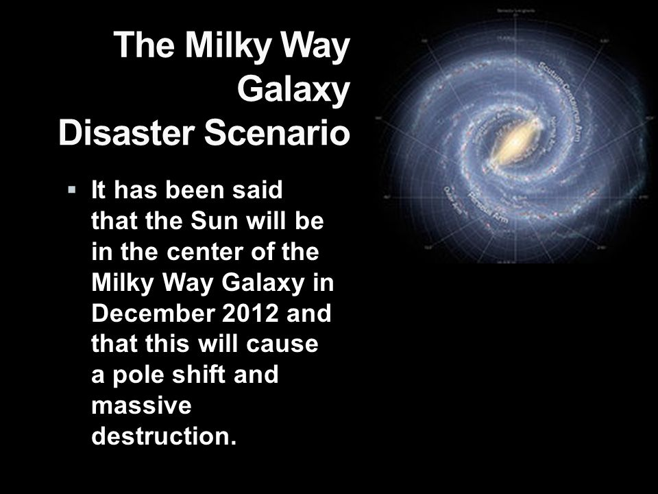 The Milky Way Galaxy Disaster Scenario  It has been said that the Sun will be in the center of the Milky Way Galaxy in December 2012 and that this will cause a pole shift and massive destruction.