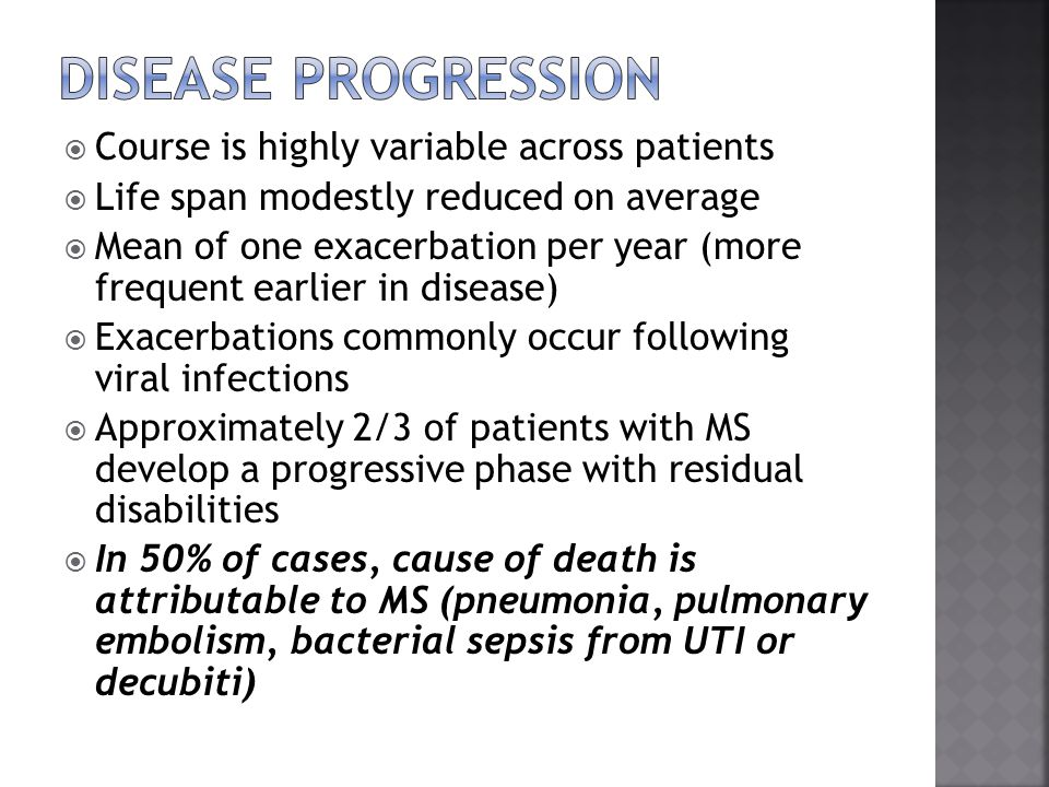  Course is highly variable across patients  Life span modestly reduced on average  Mean of one exacerbation per year (more frequent earlier in disease)  Exacerbations commonly occur following viral infections  Approximately 2/3 of patients with MS develop a progressive phase with residual disabilities  In 50% of cases, cause of death is attributable to MS (pneumonia, pulmonary embolism, bacterial sepsis from UTI or decubiti)