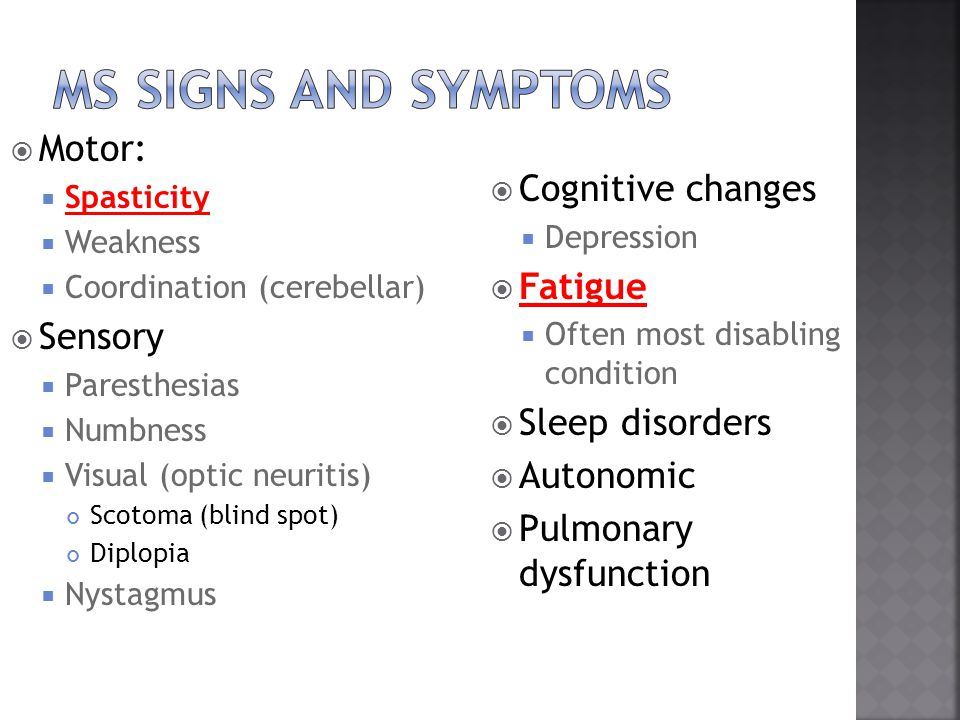  Motor:  Spasticity  Weakness  Coordination (cerebellar)  Sensory  Paresthesias  Numbness  Visual (optic neuritis) Scotoma (blind spot) Diplopia  Nystagmus  Cognitive changes  Depression  Fatigue  Often most disabling condition  Sleep disorders  Autonomic  Pulmonary dysfunction