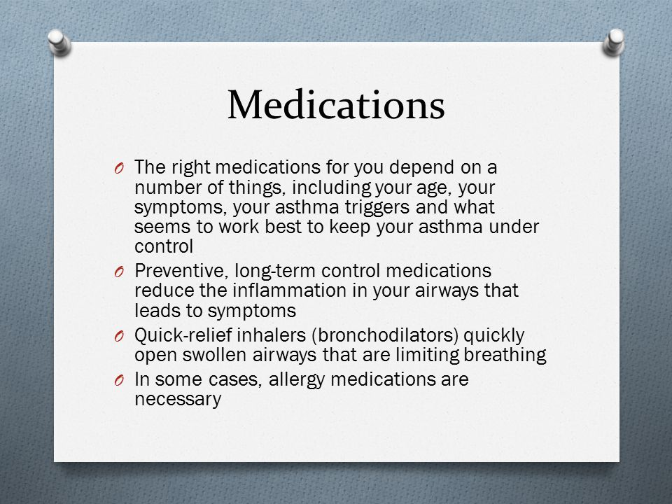 Medications O The right medications for you depend on a number of things, including your age, your symptoms, your asthma triggers and what seems to wo