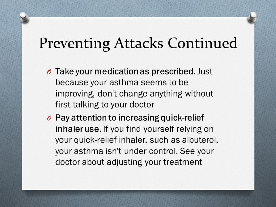 Preventing Attacks Continued O Take your medication as prescribed. Just because your asthma seems to be improving, don't change anything without first