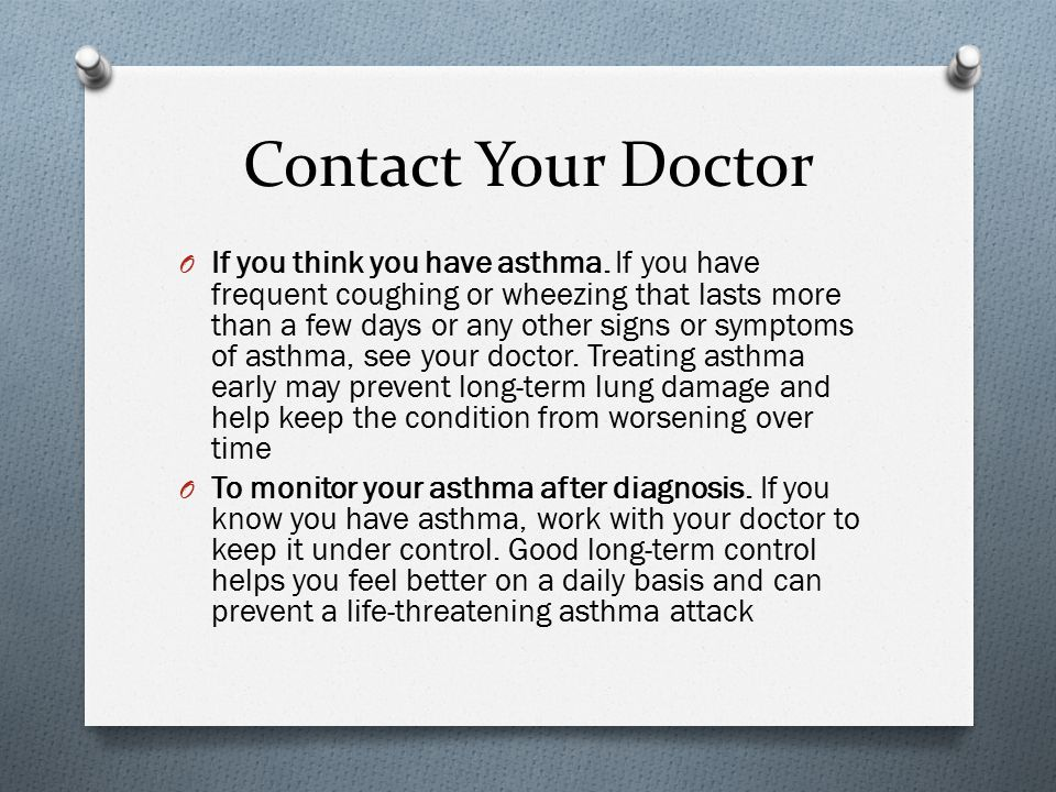 Contact Your Doctor O If you think you have asthma. If you have frequent coughing or wheezing that lasts more than a few days or any other signs or sy