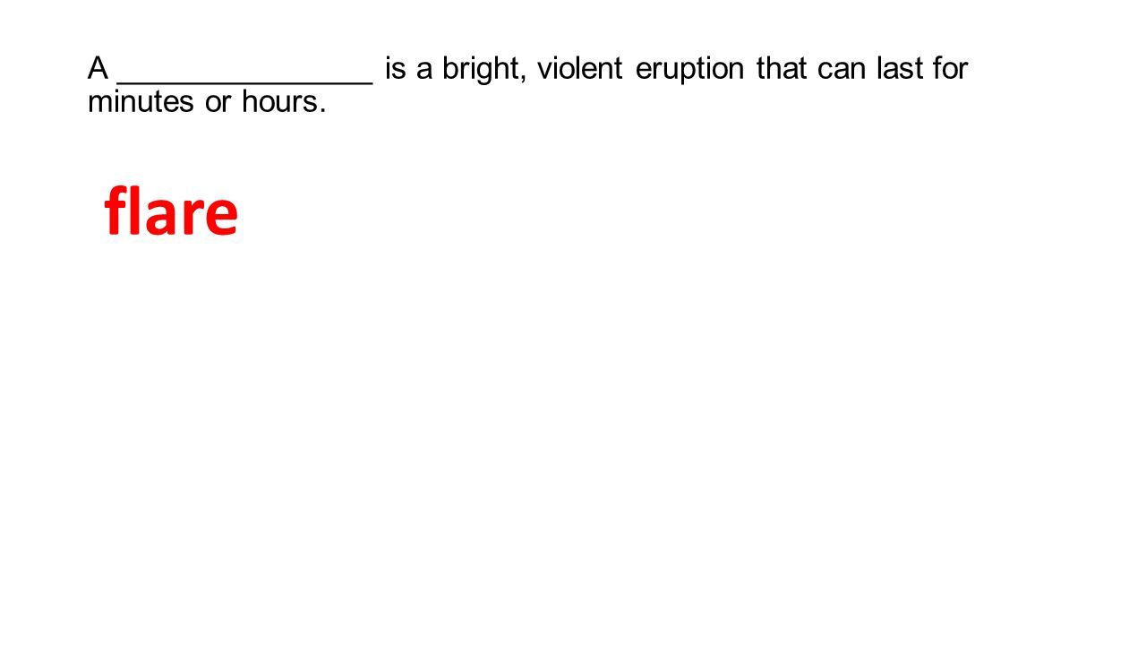 A _______________ is a bright, violent eruption that can last for minutes or hours. flare