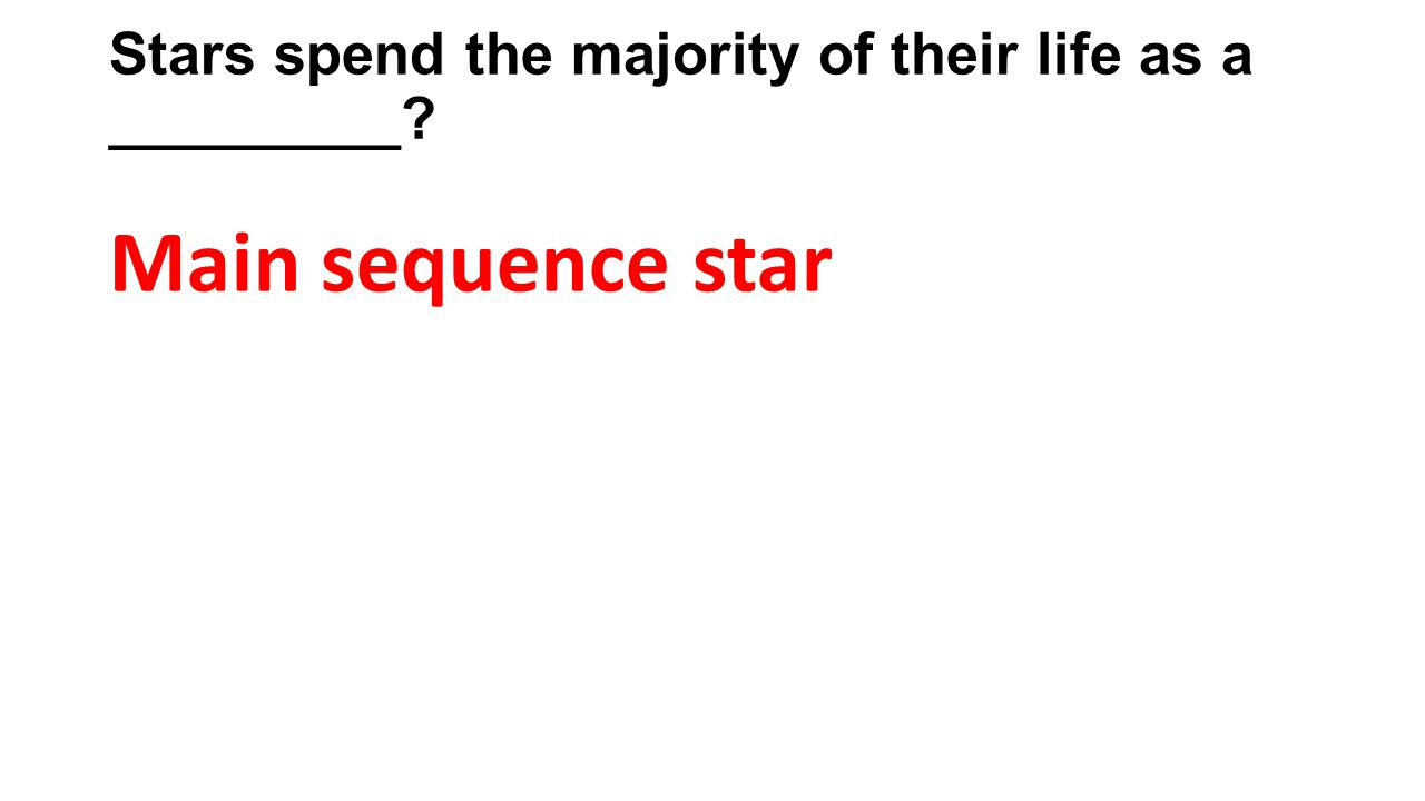 Stars spend the majority of their life as a _________? Main sequence star