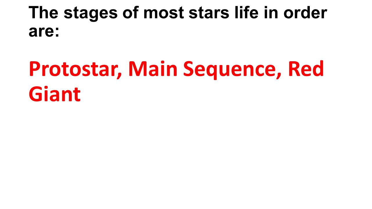 The stages of most stars life in order are: Protostar, Main Sequence, Red Giant