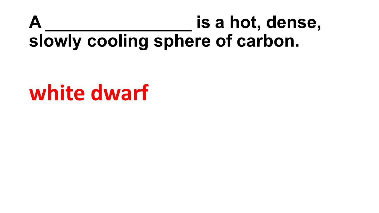 A _______________ is a hot, dense, slowly cooling sphere of carbon. white dwarf