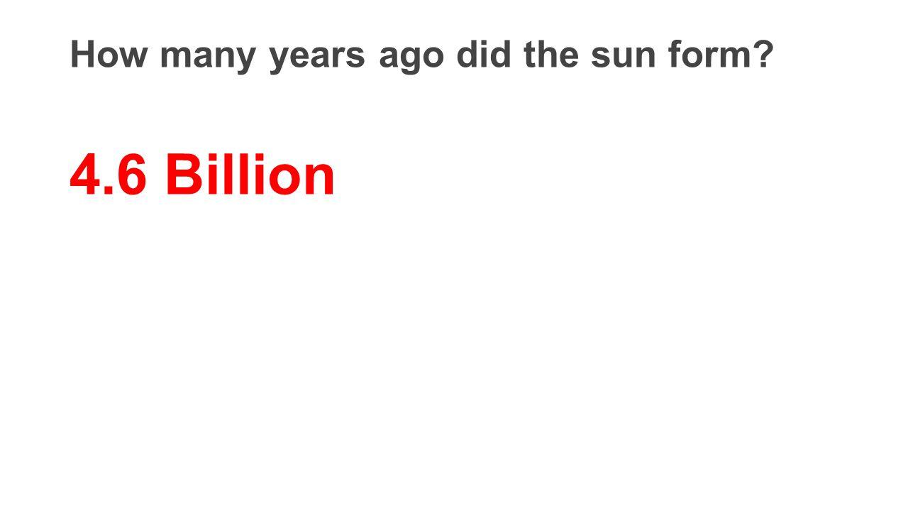 How many years ago did the sun form? 4.6 Billion