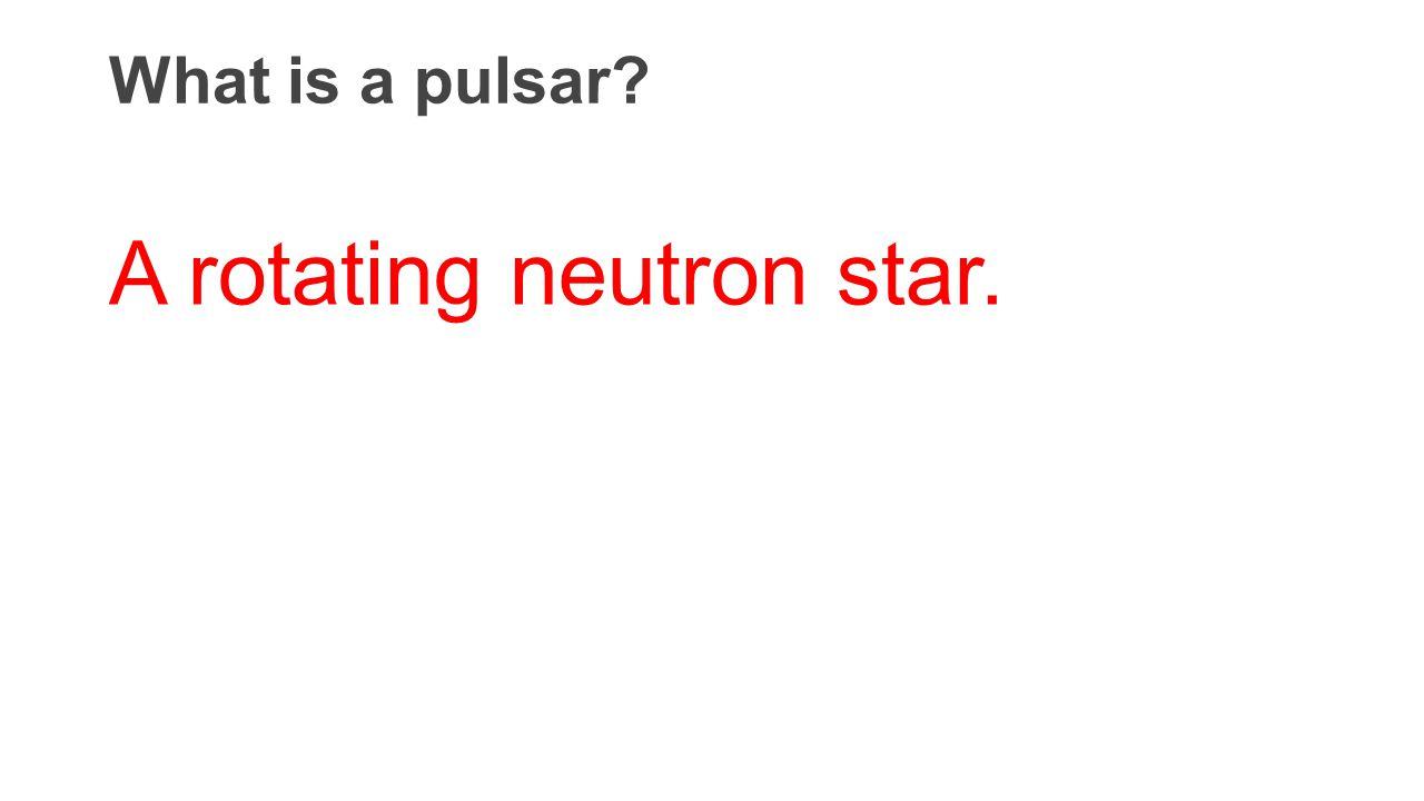 What is a pulsar? A rotating neutron star.