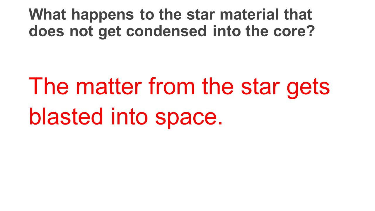 What happens to the star material that does not get condensed into the core? The matter from the star gets blasted into space.