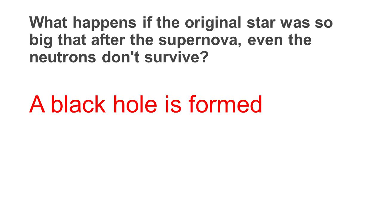 What happens if the original star was so big that after the supernova, even the neutrons don't survive? A black hole is formed