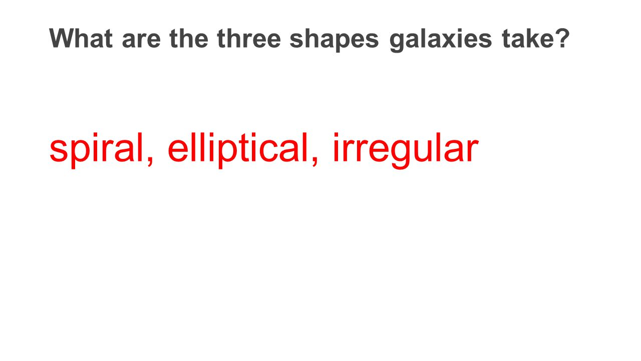 What are the three shapes galaxies take? spiral, elliptical, irregular