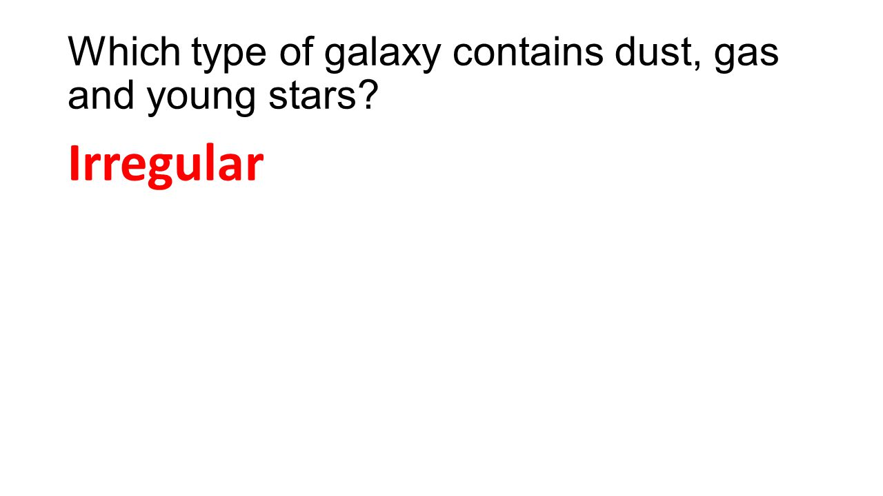 Which type of galaxy contains dust, gas and young stars? Irregular