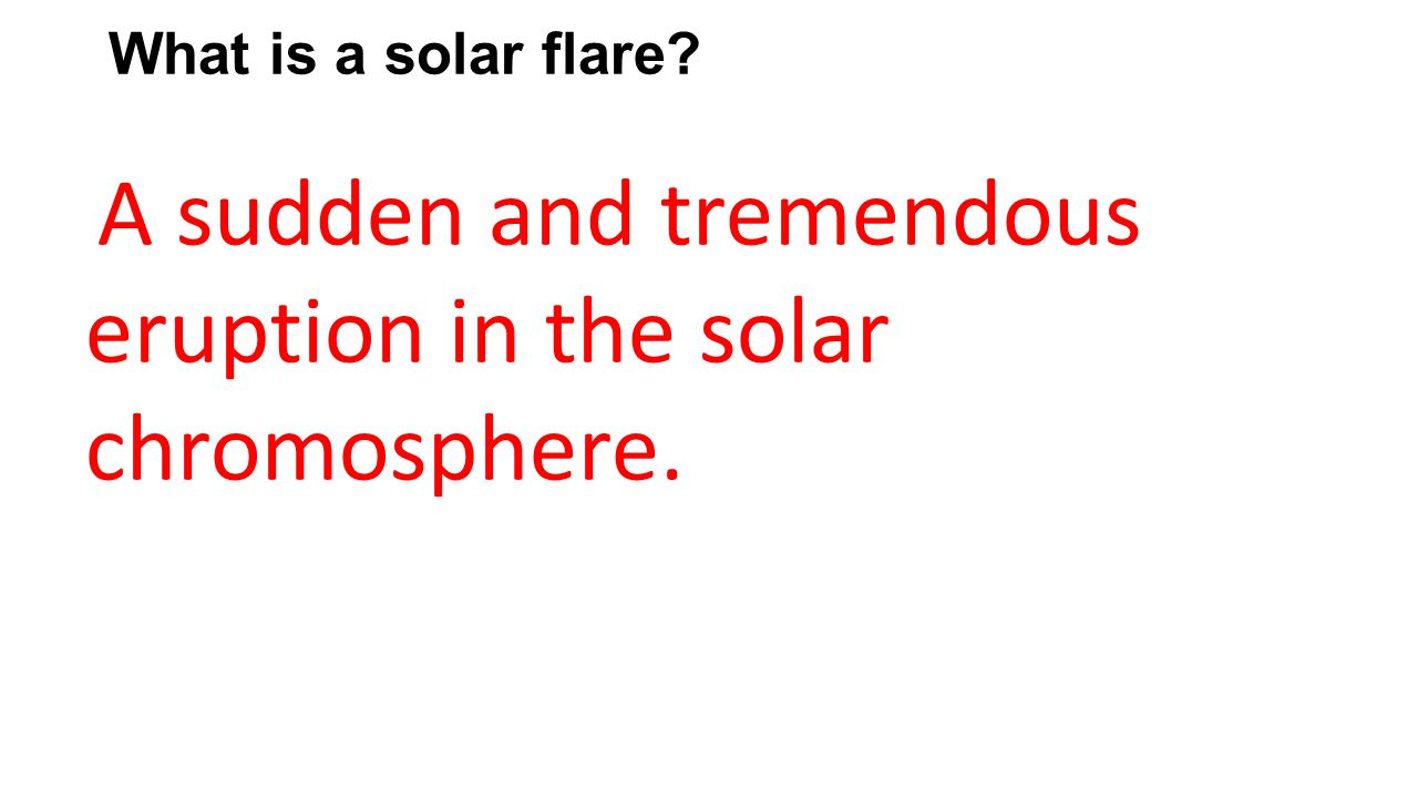 What is a solar flare? A sudden and tremendous eruption in the solar chromosphere.