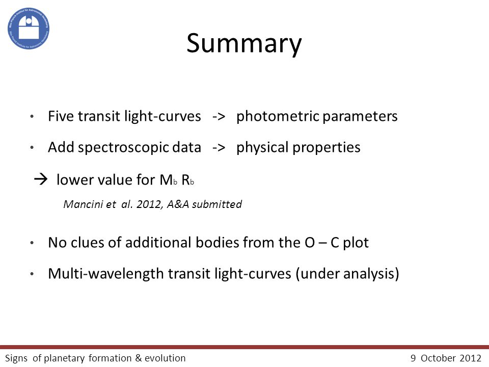 Summary Five transit light-curves -> photometric parameters Add spectroscopic data -> physical properties  lower value for M b R b Mancini et al.