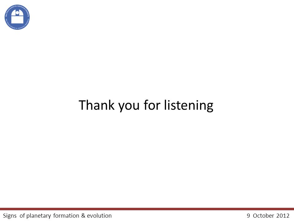 Thank you for listening Signs of planetary formation & evolution 9 October 2012