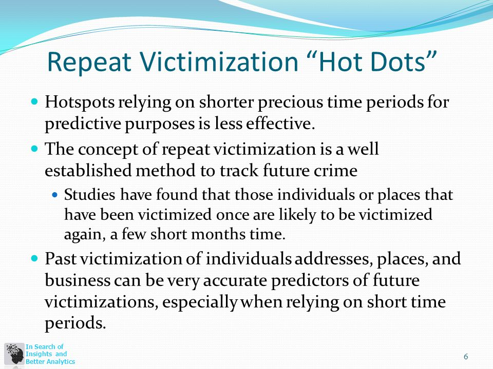 In Search of Insights and Better Analytics Repeat Victimization Hot Dots Hotspots relying on shorter precious time periods for predictive purposes is less effective.