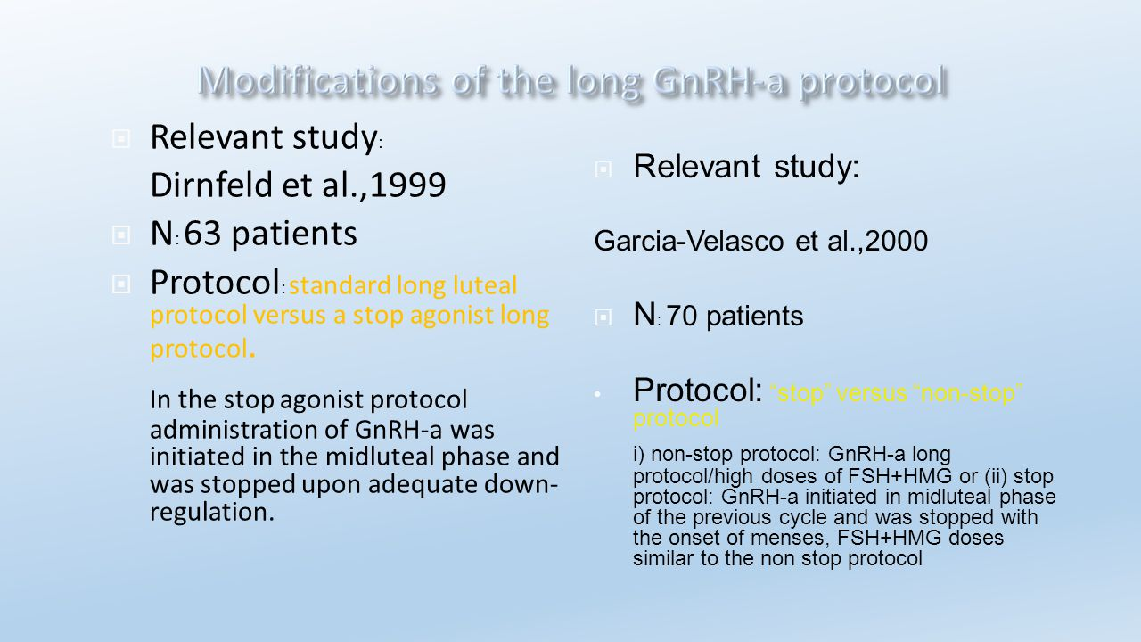  Relevant study : Dirnfeld et al.,1999  N : 63 patients  Protocol : standard long luteal protocol versus a stop agonist long protocol. In the stop