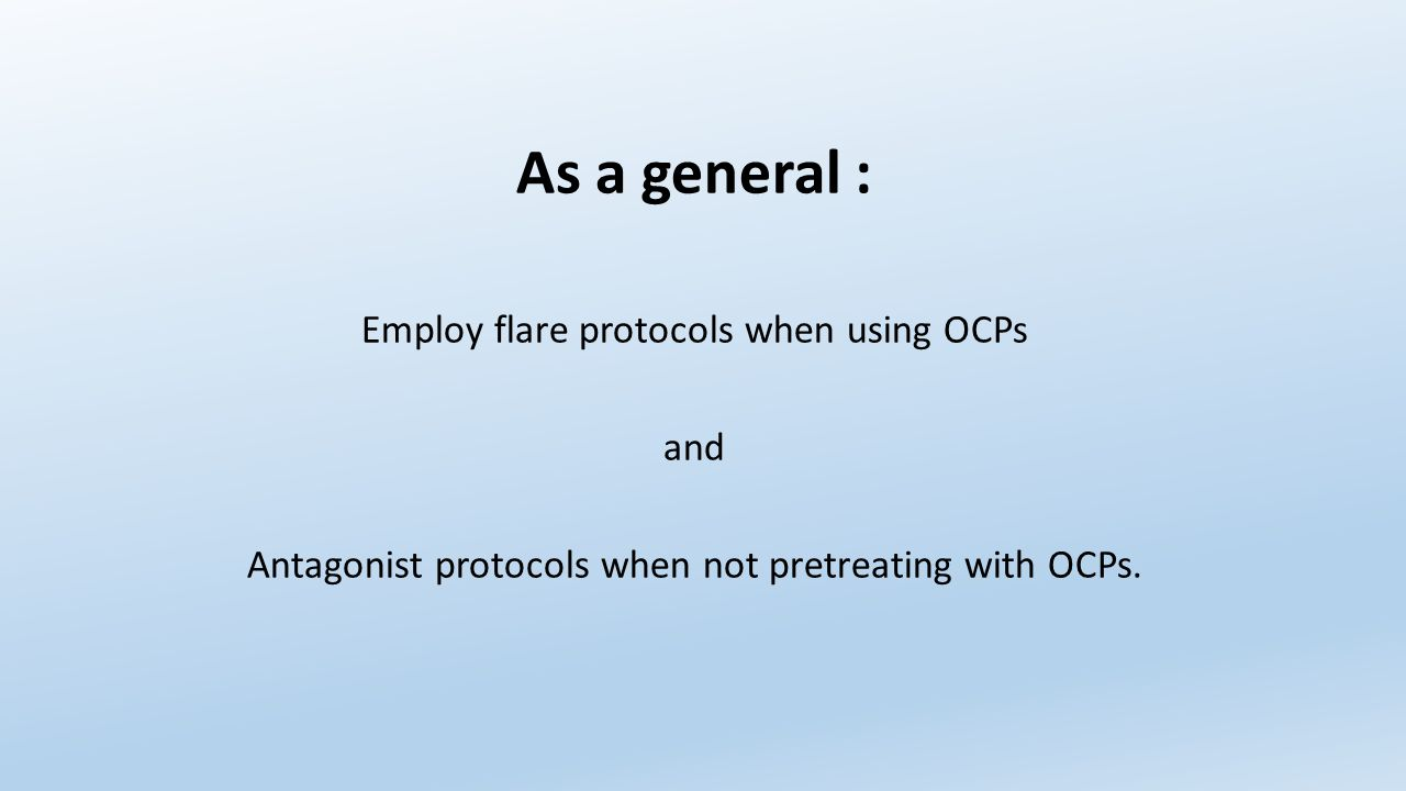 As a general : Employ flare protocols when using OCPs and Antagonist protocols when not pretreating with OCPs.
