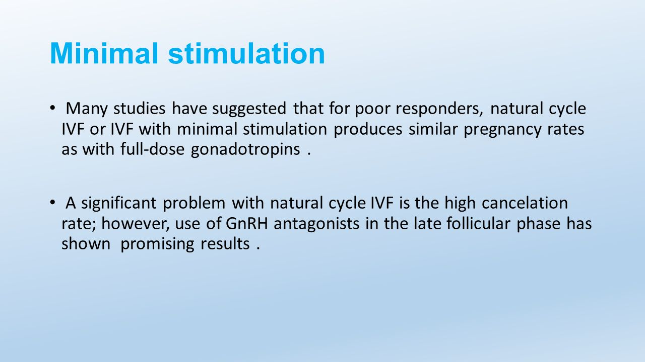 Minimal stimulation Many studies have suggested that for poor responders, natural cycle IVF or IVF with minimal stimulation produces similar pregnancy