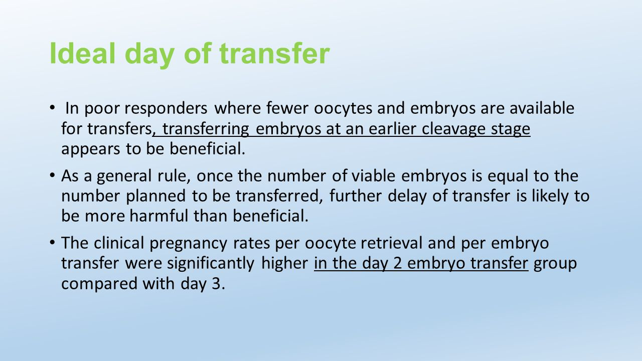 Ideal day of transfer In poor responders where fewer oocytes and embryos are available for transfers, transferring embryos at an earlier cleavage stag