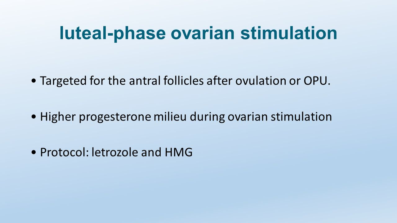 luteal-phase ovarian stimulation Targeted for the antral follicles after ovulation or OPU. Higher progesterone milieu during ovarian stimulation Proto