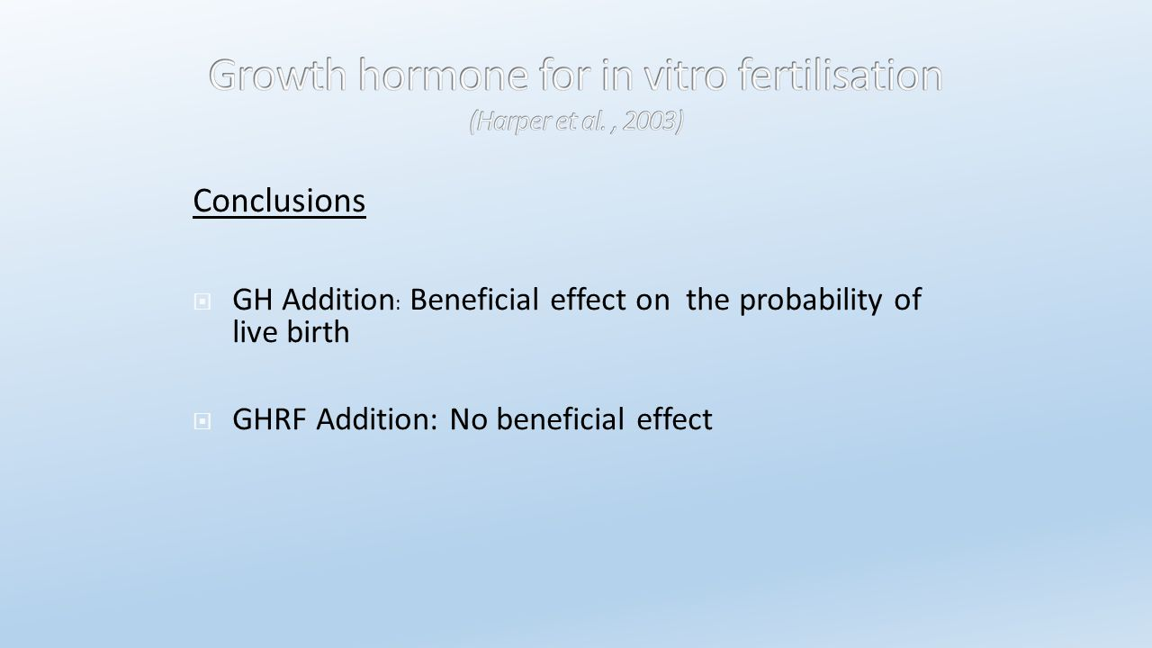 Conclusions  GH Addition : Beneficial effect on the probability of live birth  GHRF Addition: No beneficial effect