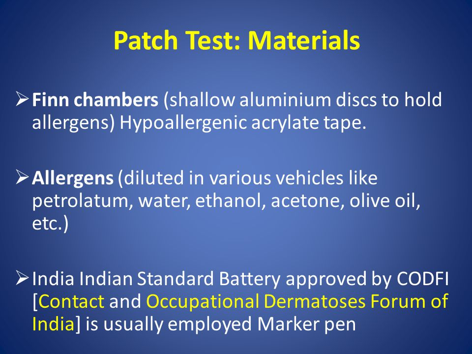 Patch Test: Materials  Finn chambers (shallow aluminium discs to hold allergens) Hypoallergenic acrylate tape.  Allergens (diluted in various vehicl