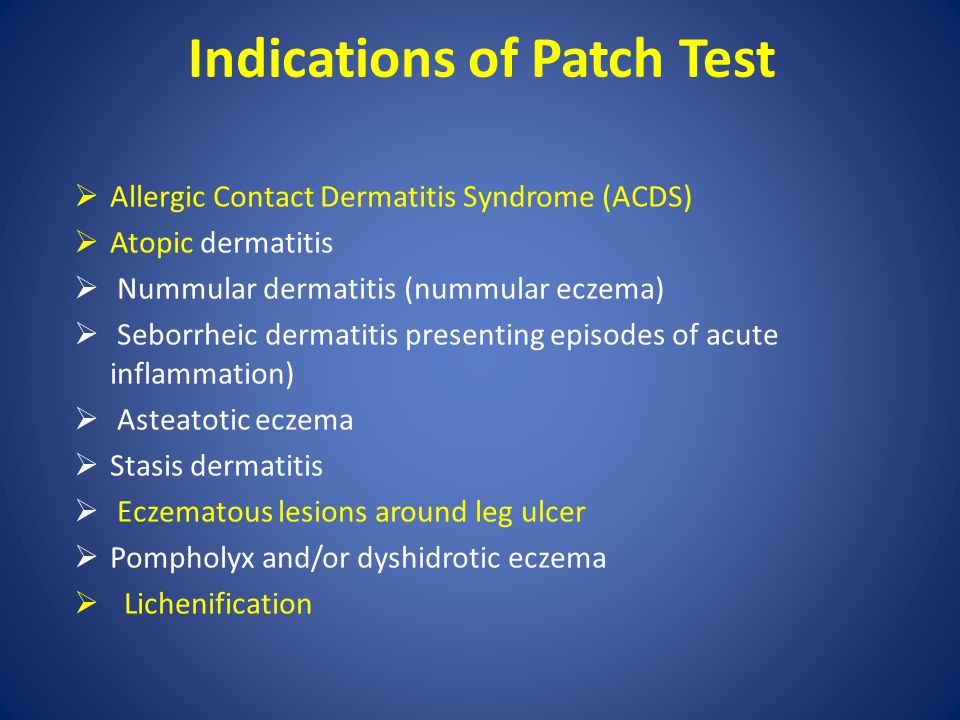 Indications of Patch Test  Allergic Contact Dermatitis Syndrome (ACDS)  Atopic dermatitis  Nummular dermatitis (nummular eczema)  Seborrheic derma