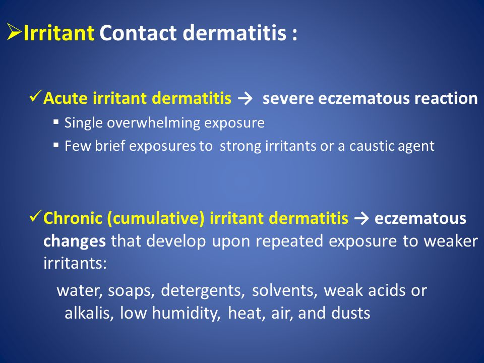  Irritant Contact dermatitis : Acute irritant dermatitis → severe eczematous reaction  Single overwhelming exposure  Few brief exposures to strong