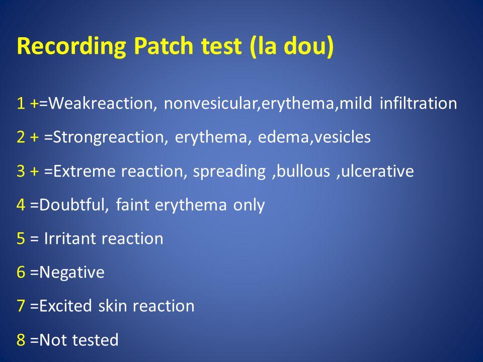 Recording Patch test (la dou) 1 +=Weakreaction, nonvesicular,erythema,mild infiltration 2 + =Strongreaction, erythema, edema,vesicles 3 + =Extreme rea