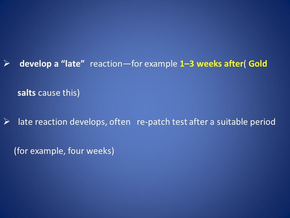 """ develop a """"late"""" reaction—for example 1–3 weeks after( Gold salts cause this)  late reaction develops, often re-patch test after a suitable period"""