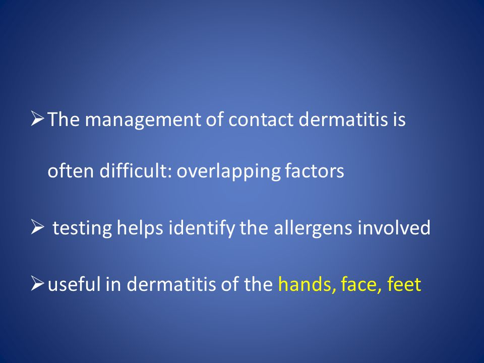  The management of contact dermatitis is often difficult: overlapping factors  testing helps identify the allergens involved  useful in dermatitis