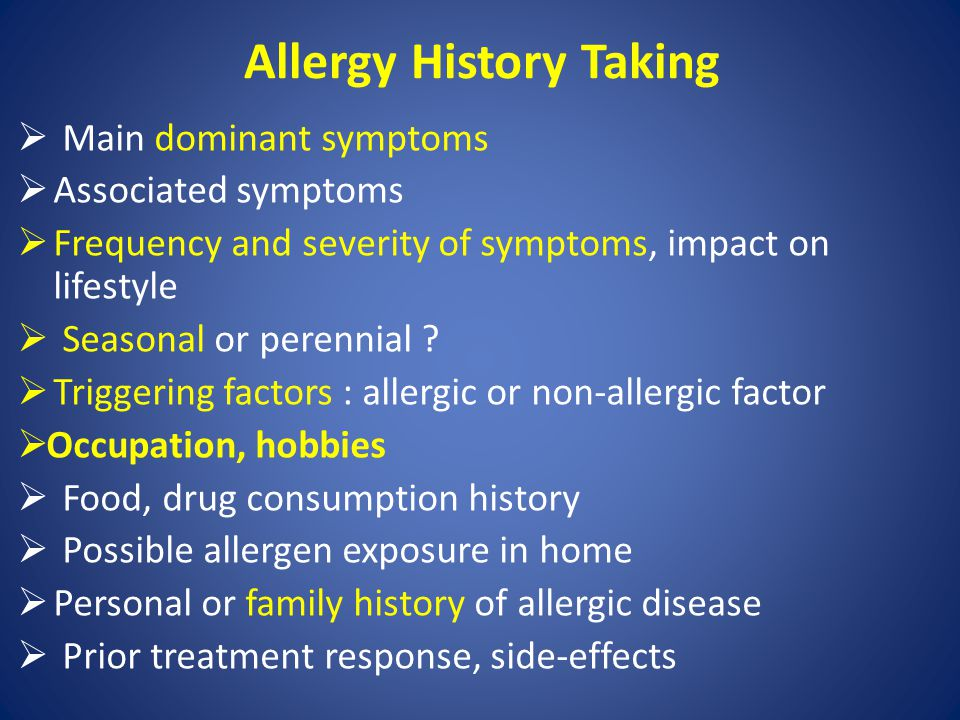 Allergy History Taking  Main dominant symptoms  Associated symptoms  Frequency and severity of symptoms, impact on lifestyle  Seasonal or perennia
