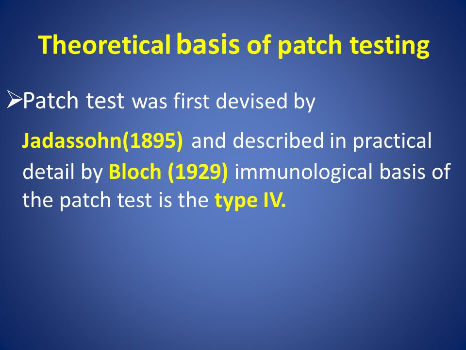 Theoretical basis of patch testing  Patch test was first devised by Jadassohn(1895) and described in practical detail by Bloch (1929) immunological b