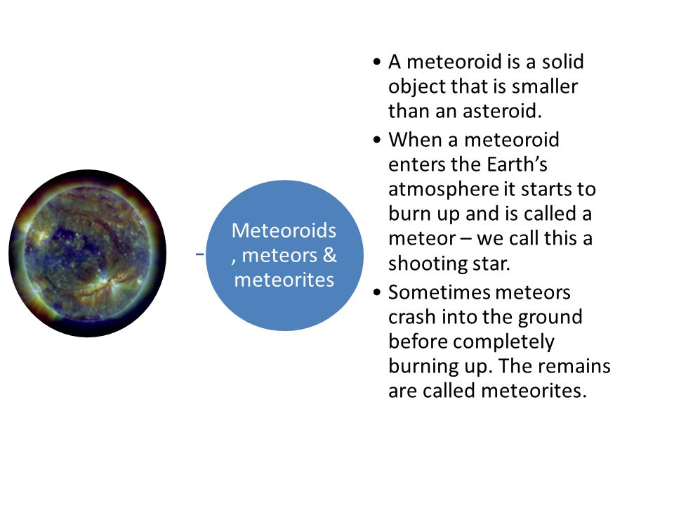 Meteoroids, meteors & meteorites A meteoroid is a solid object that is smaller than an asteroid.