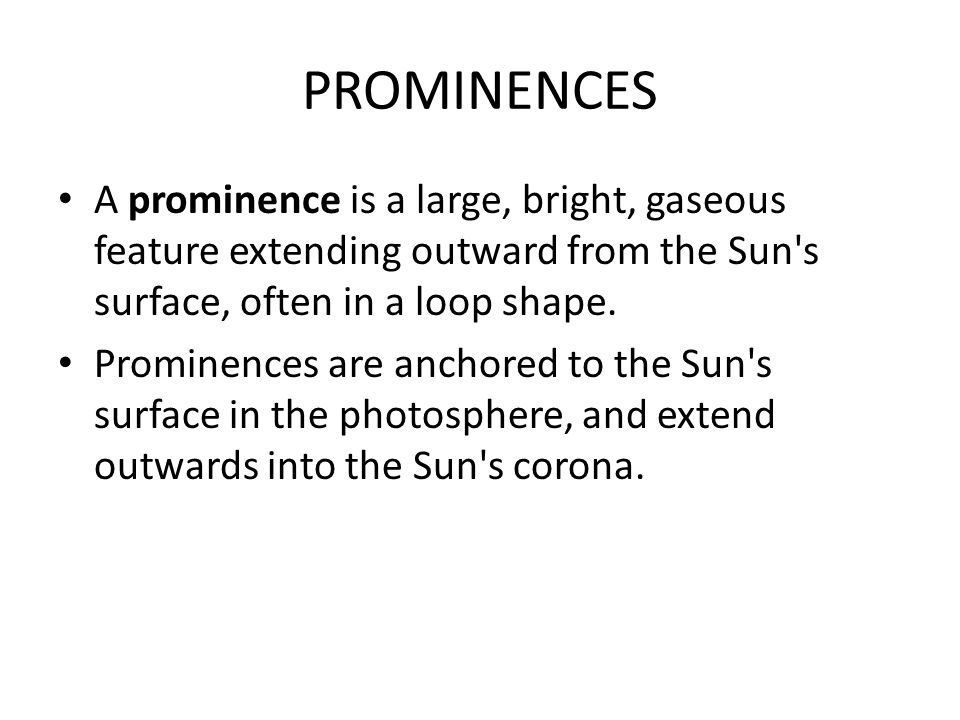 PROMINENCES A prominence is a large, bright, gaseous feature extending outward from the Sun s surface, often in a loop shape.
