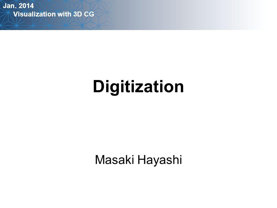 Jan. 2014 Visualization with 3D CG Masaki Hayashi Digitization
