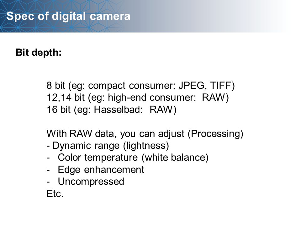 Spec of digital camera 8 bit (eg: compact consumer: JPEG, TIFF) 12,14 bit (eg: high-end consumer: RAW) 16 bit (eg: Hasselbad: RAW) With RAW data, you can adjust (Processing) - Dynamic range (lightness) -Color temperature (white balance) -Edge enhancement -Uncompressed Etc.