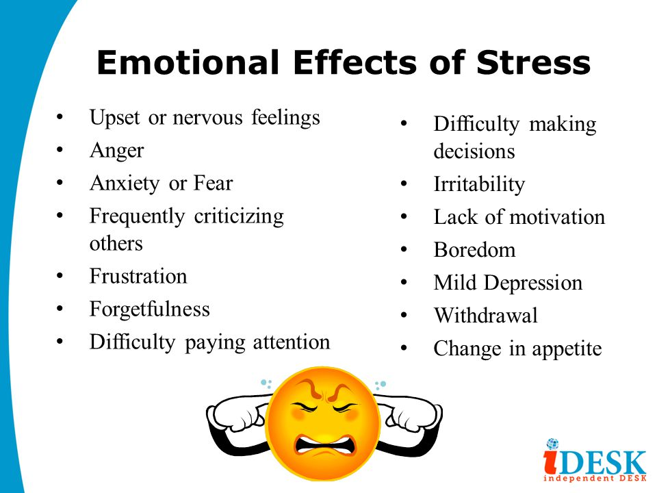 Emotional Effects of Stress Upset or nervous feelings Anger Anxiety or Fear Frequently criticizing others Frustration Forgetfulness Difficulty paying attention Difficulty making decisions Irritability Lack of motivation Boredom Mild Depression Withdrawal Change in appetite