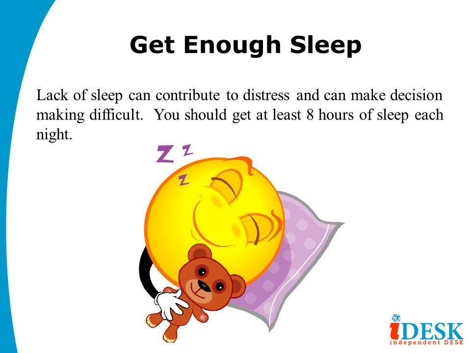 Get Enough Sleep Lack of sleep can contribute to distress and can make decision making difficult.