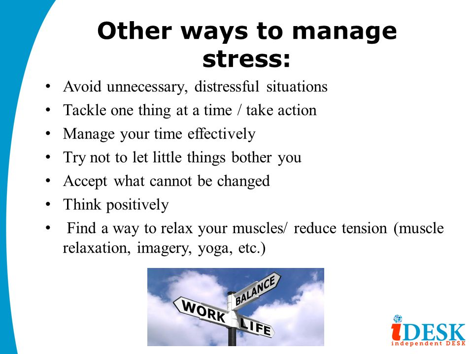 Other ways to manage stress: Avoid unnecessary, distressful situations Tackle one thing at a time / take action Manage your time effectively Try not to let little things bother you Accept what cannot be changed Think positively Find a way to relax your muscles/ reduce tension (muscle relaxation, imagery, yoga, etc.)