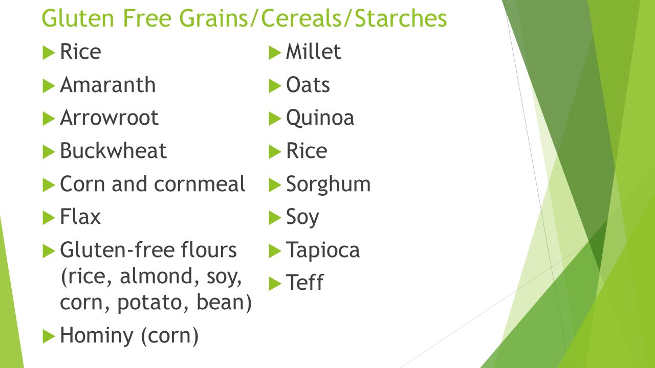 Gluten Free Grains/Cereals/Starches  Rice  Amaranth  Arrowroot  Buckwheat  Corn and cornmeal  Flax  Gluten-free flours (rice, almond, soy, corn