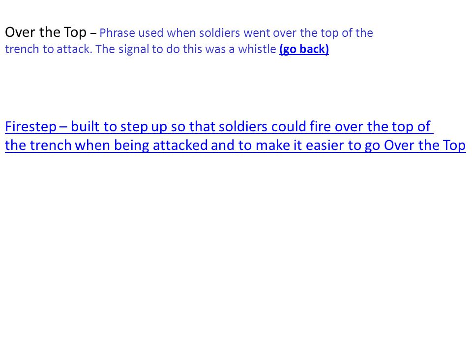 Over the Top – Phrase used when soldiers went over the top of the trench to attack. The signal to do this was a whistle (go back)(go back) Firestep –