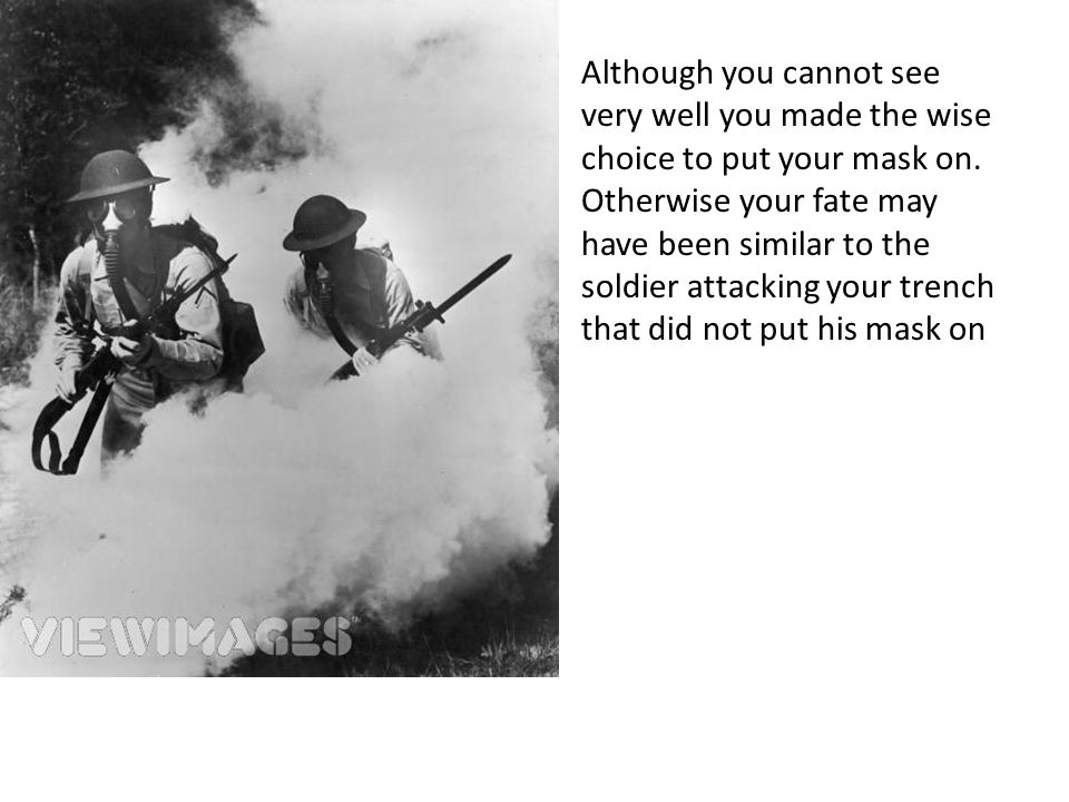Although you cannot see very well you made the wise choice to put your mask on. Otherwise your fate may have been similar to the soldier attacking you