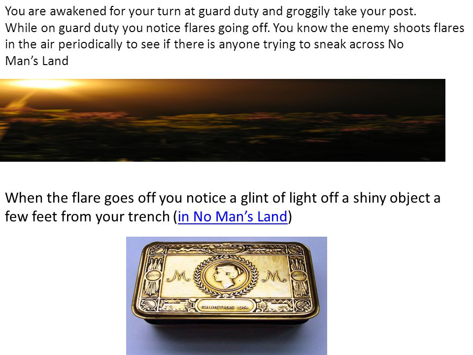 You are awakened for your turn at guard duty and groggily take your post. While on guard duty you notice flares going off. You know the enemy shoots f
