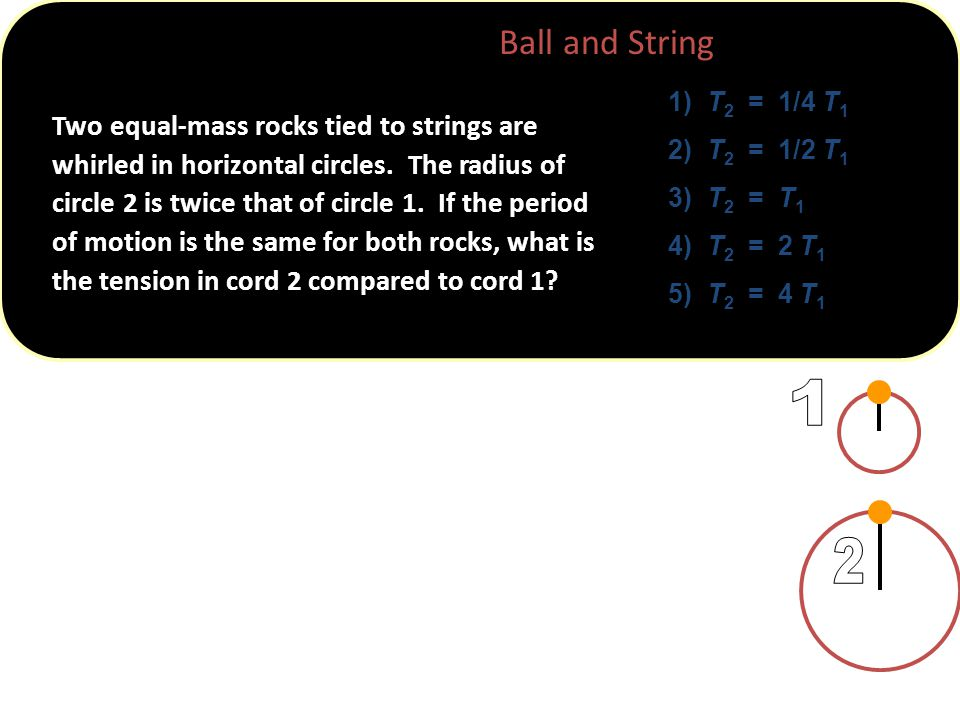 ConcepTest 5.4 Ball and String 1) T 2 = 1/4 T 1 2) T 2 = 1/2 T 1 3) T 2 = T 1 4) T 2 = 2 T 1 5) T 2 = 4 T 1 Two equal-mass rocks tied to strings are whirled in horizontal circles.